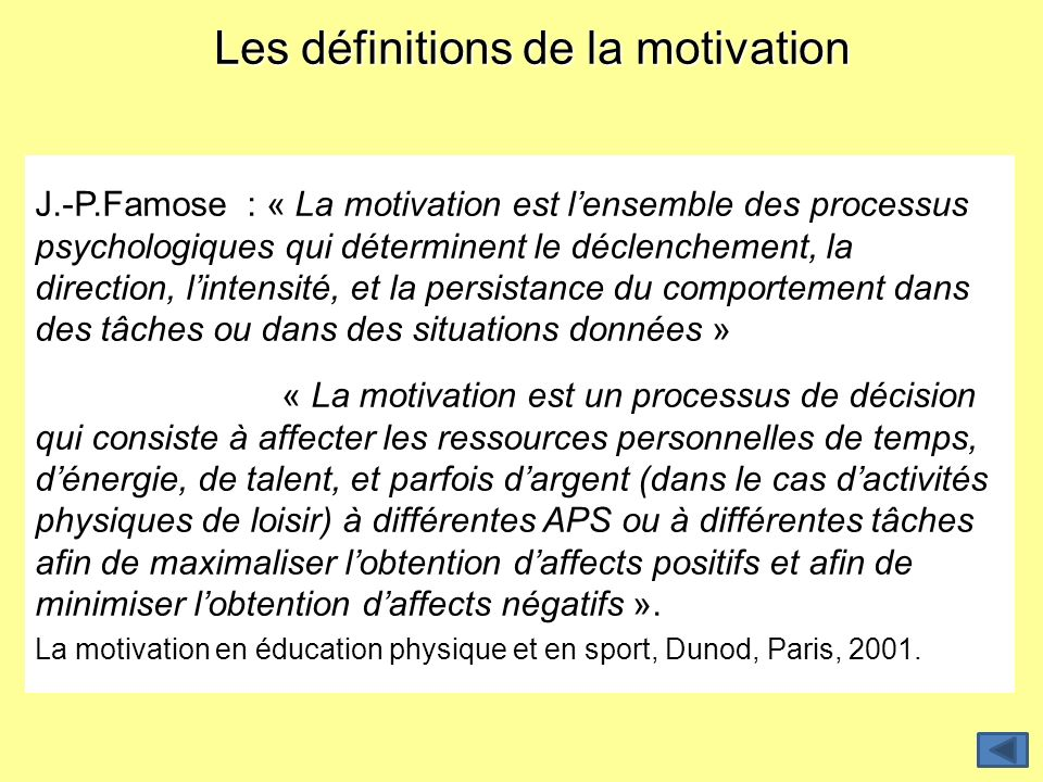 Les définitions de la motivation J.-P.Famose : « La motivation est lensemble des processus psychologiques qui déterminent le déclenchement, la directi