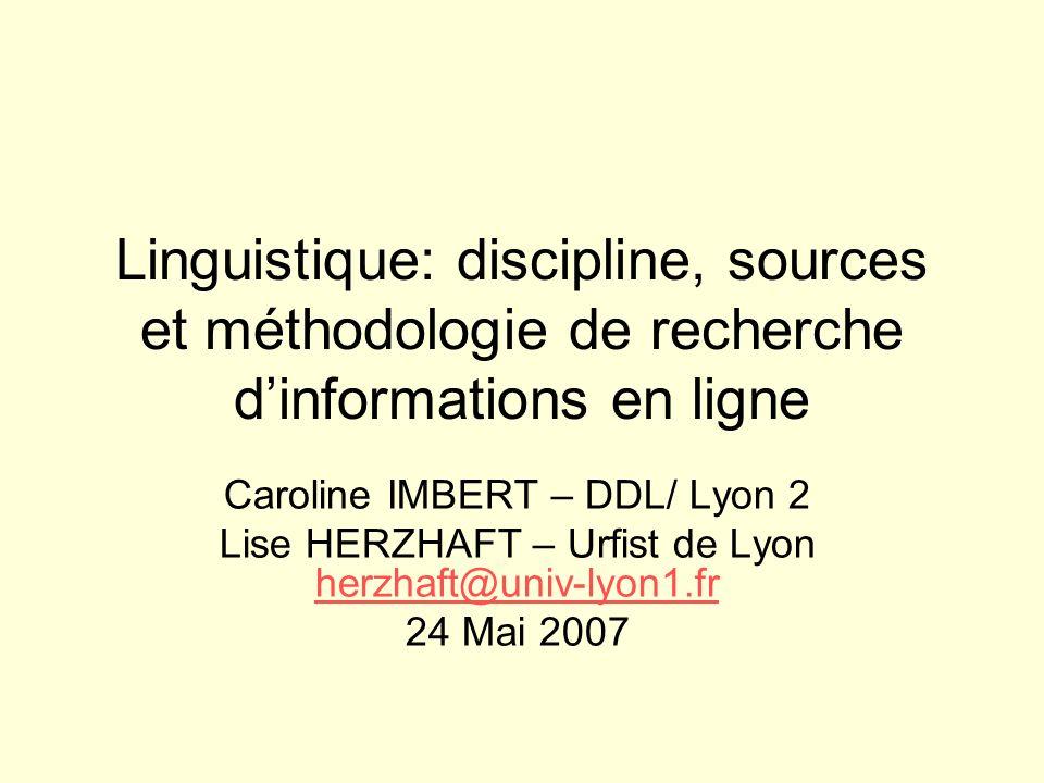 Linguistique: discipline, sources et méthodologie de recherche dinformations en ligne Caroline IMBERT – DDL/ Lyon 2 Lise HERZHAFT – Urfist de Lyon her