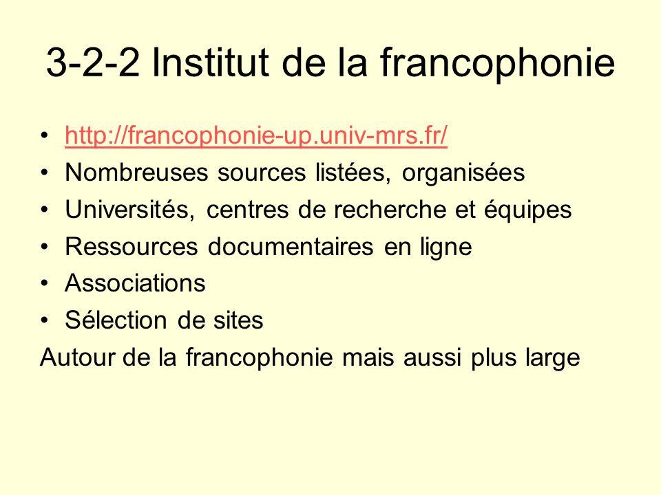 3-2-2 Institut de la francophonie http://francophonie-up.univ-mrs.fr/ Nombreuses sources listées, organisées Universités, centres de recherche et équi