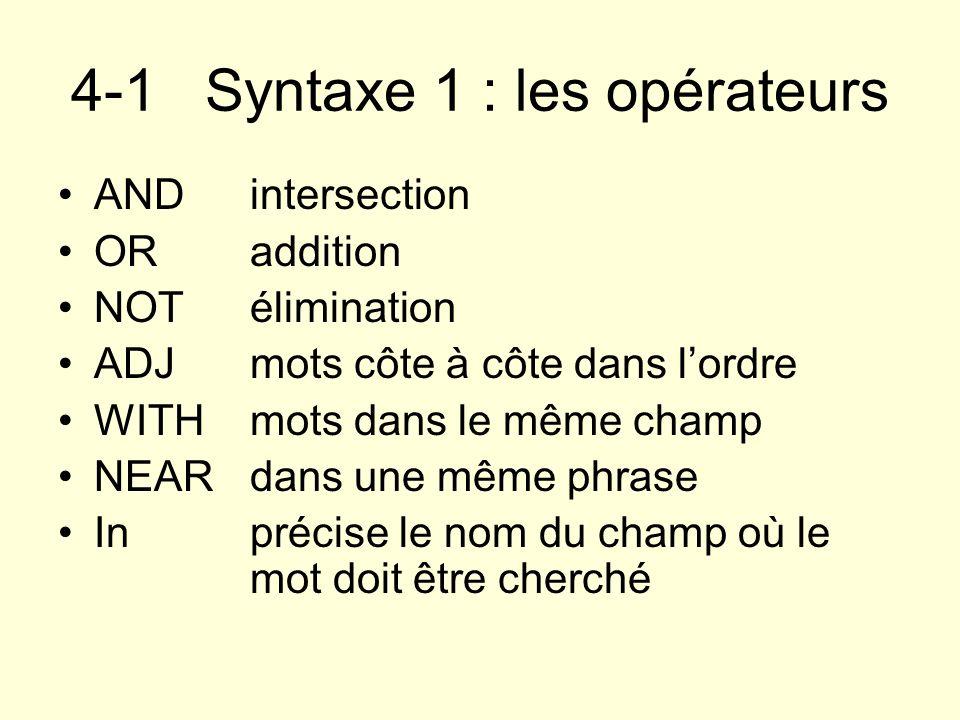 4-1 Syntaxe 1 : les opérateurs ANDintersection ORaddition NOTélimination ADJ mots côte à côte dans lordre WITHmots dans le même champ NEARdans une mêm