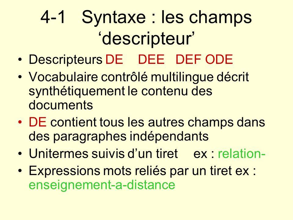 4-1 Syntaxe : les champs descripteur Descripteurs DE DEE DEF ODE Vocabulaire contrôlé multilingue décrit synthétiquement le contenu des documents DE c