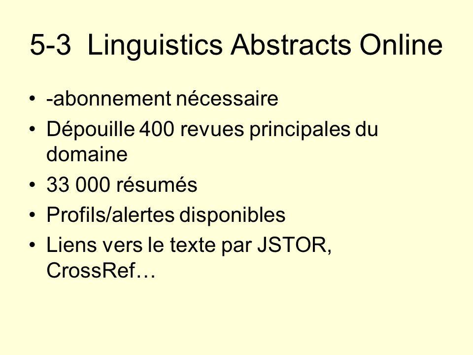 5-3 Linguistics Abstracts Online -abonnement nécessaire Dépouille 400 revues principales du domaine 33 000 résumés Profils/alertes disponibles Liens v