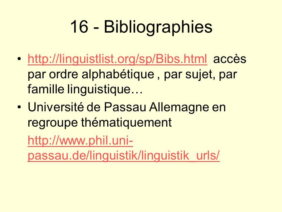 16 - Bibliographies http://linguistlist.org/sp/Bibs.html accès par ordre alphabétique, par sujet, par famille linguistique…http://linguistlist.org/sp/