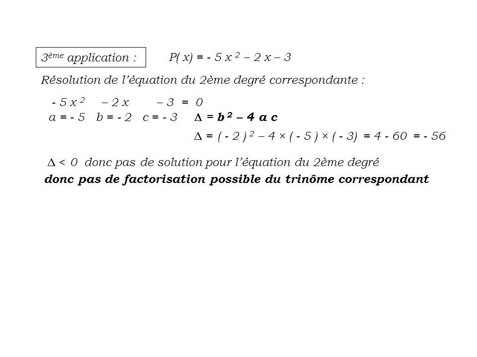 3 ème application : P( x) = - 5 x 2 – 2 x – 3 Résolution de léquation du 2ème degré correspondante : - 5 x 2 – 2 x – 3 = 0 a = - 5 b = - 2 c = - 3 = b