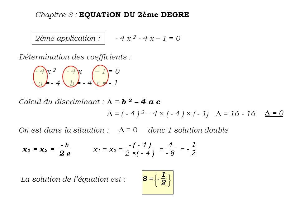 Chapitre 3 : EQUATiON DU 2ème DEGRE 3ème application : 2 x 2 - 3 x + 4 = 0 Détermination des coefficients : Calcul du discriminant : On est dans la situation : a = b = c = 2 - 3 4 = b 2 – 4 a c = ( - 3 ) 2 – 4 × 2 × 4 = 9 - 32 = - 23 < 0 donc pas de solution