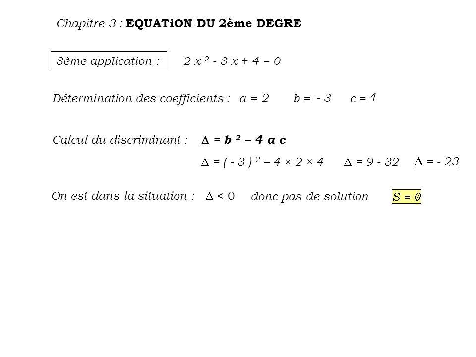 Chapitre 3 : EQUATiON DU 2ème DEGRE 3ème application : 2 x 2 - 3 x + 4 = 0 Détermination des coefficients : Calcul du discriminant : On est dans la si