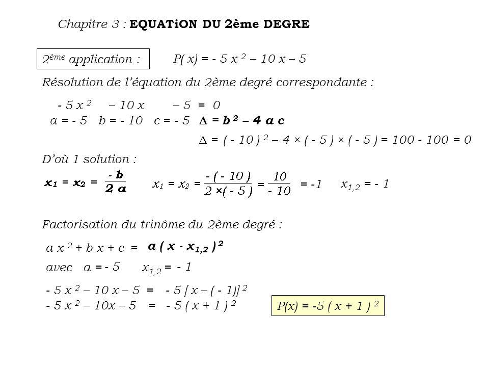 3 ème application : P( x) = - 5 x 2 – 2 x – 3 Résolution de léquation du 2ème degré correspondante : - 5 x 2 – 2 x – 3 = 0 a = - 5 b = - 2 c = - 3 = b 2 – 4 a c = ( - 2 ) 2 – 4 × ( - 5 ) × ( - 3)= 4 - 60= - 56 < 0 donc pas de solution pour léquation du 2ème degré donc pas de factorisation possible du trinôme correspondant