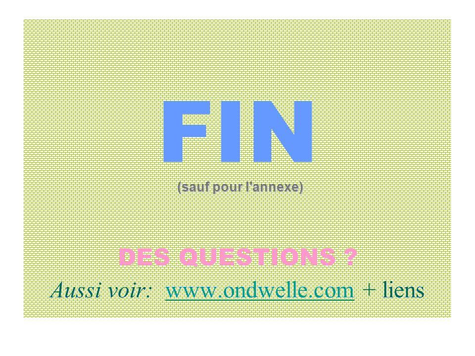 FIN DES QUESTIONS ? Aussi voir: www.ondwelle.com + lienswww.ondwelle.com (sauf pour l'annexe)