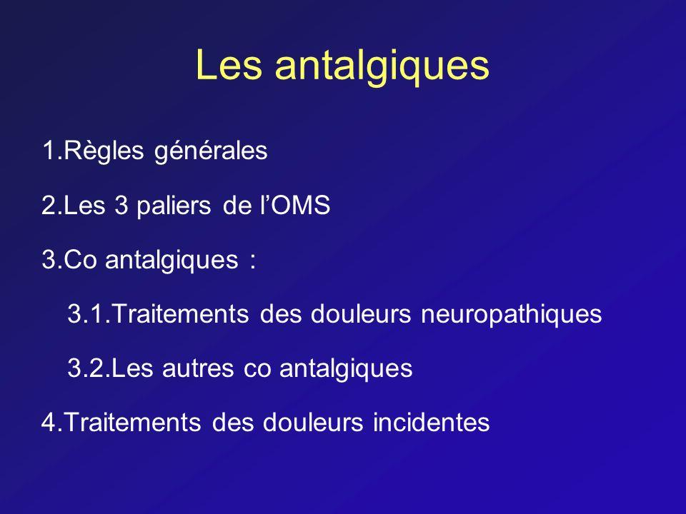 Les antalgiques 1.Règles générales 2.Les 3 paliers de lOMS 3.Co antalgiques : 3.1.Traitements des douleurs neuropathiques 3.2.Les autres co antalgique