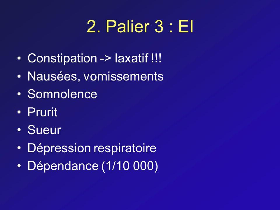 2. Palier 3 : EI Constipation -> laxatif !!! Nausées, vomissements Somnolence Prurit Sueur Dépression respiratoire Dépendance (1/10 000)