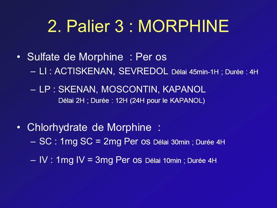 2. Palier 3 : MORPHINE Sulfate de Morphine : Per os –LI : ACTISKENAN, SEVREDOL Délai 45min-1H ; Durée : 4H –LP : SKENAN, MOSCONTIN, KAPANOL Délai 2H ;
