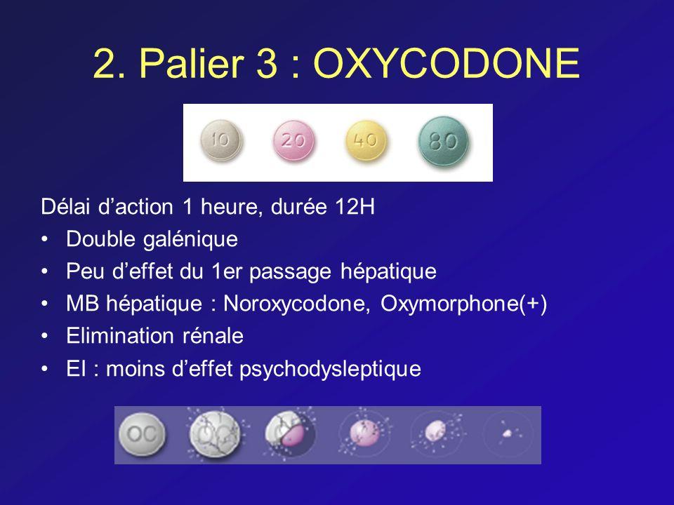 2. Palier 3 : OXYCODONE Délai daction 1 heure, durée 12H Double galénique Peu deffet du 1er passage hépatique MB hépatique : Noroxycodone, Oxymorphone