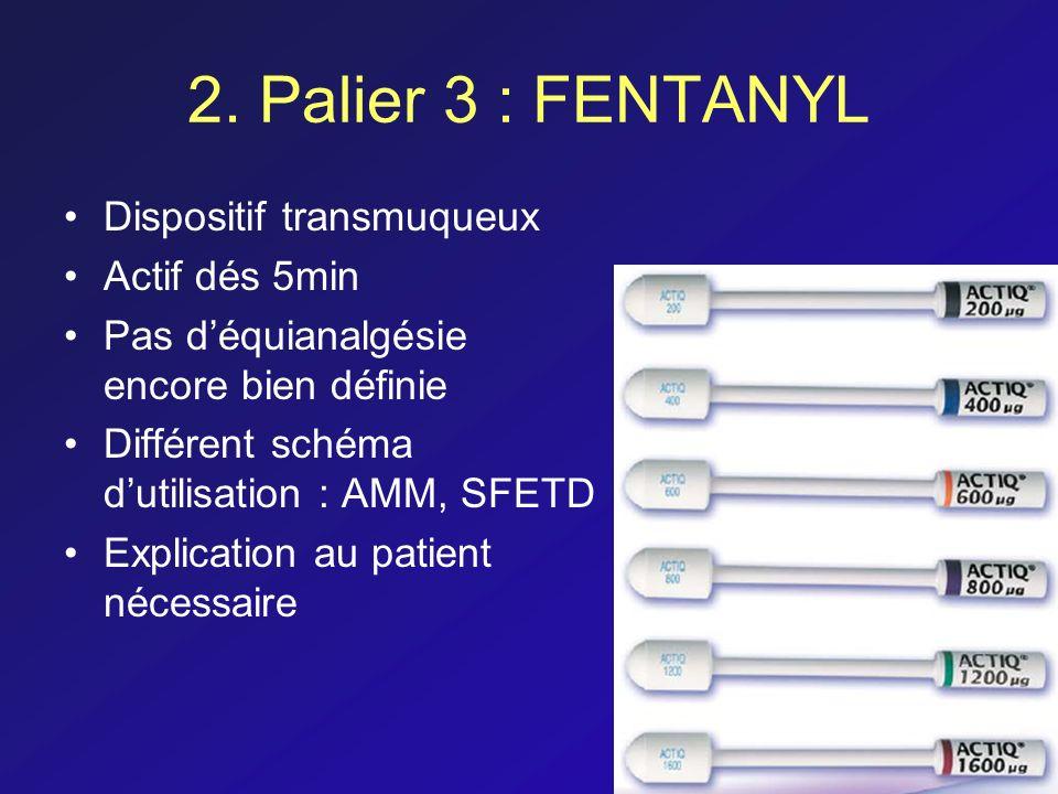 2. Palier 3 : FENTANYL Dispositif transmuqueux Actif dés 5min Pas déquianalgésie encore bien définie Différent schéma dutilisation : AMM, SFETD Explic