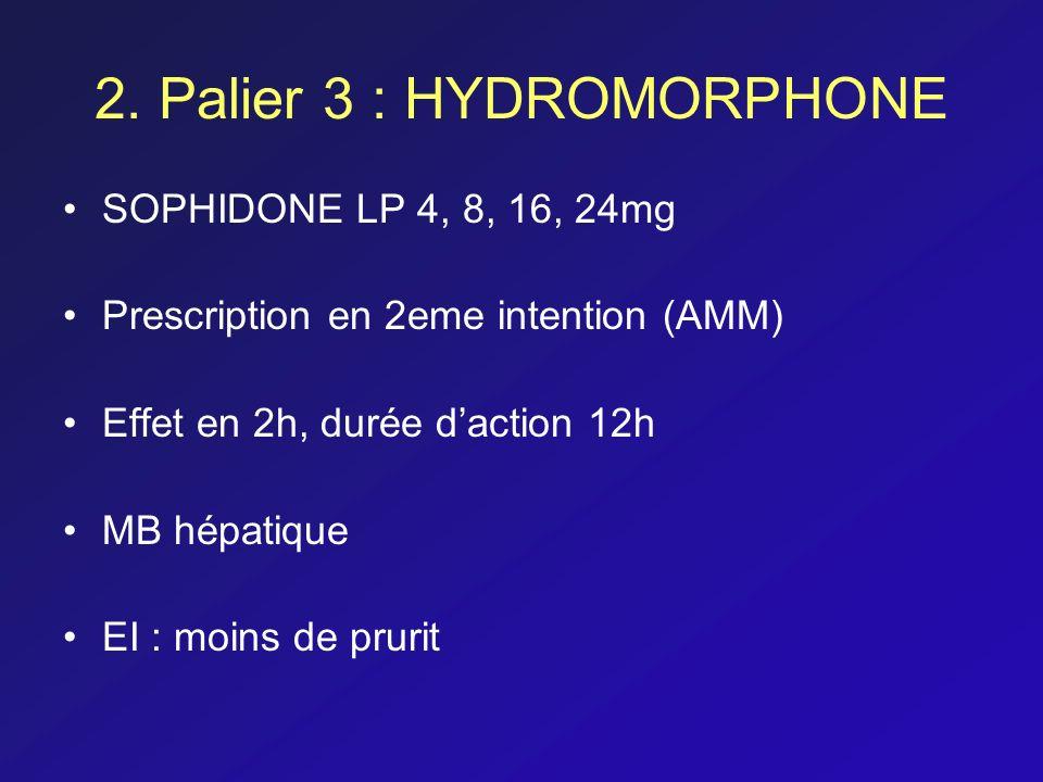2. Palier 3 : HYDROMORPHONE SOPHIDONE LP 4, 8, 16, 24mg Prescription en 2eme intention (AMM) Effet en 2h, durée daction 12h MB hépatique EI : moins de