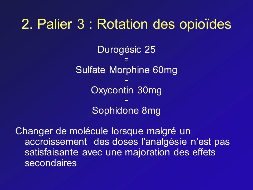 2. Palier 3 : Rotation des opioïdes Durogésic 25 = Sulfate Morphine 60mg = Oxycontin 30mg = Sophidone 8mg Changer de molécule lorsque malgré un accroi