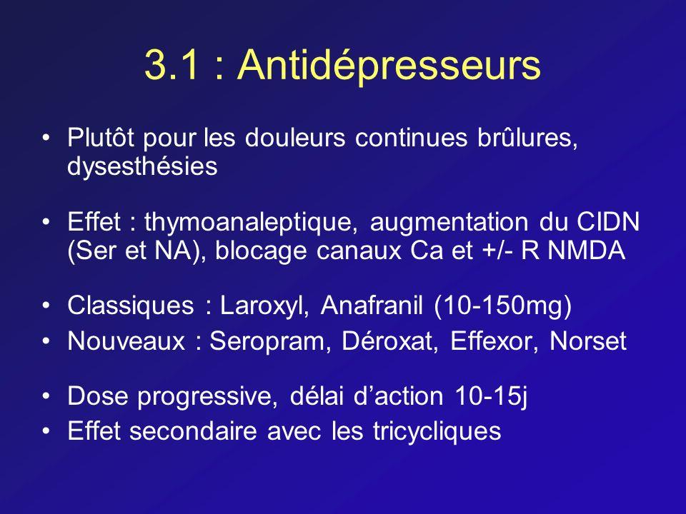 3.1 : Antidépresseurs Plutôt pour les douleurs continues brûlures, dysesthésies Effet : thymoanaleptique, augmentation du CIDN (Ser et NA), blocage ca