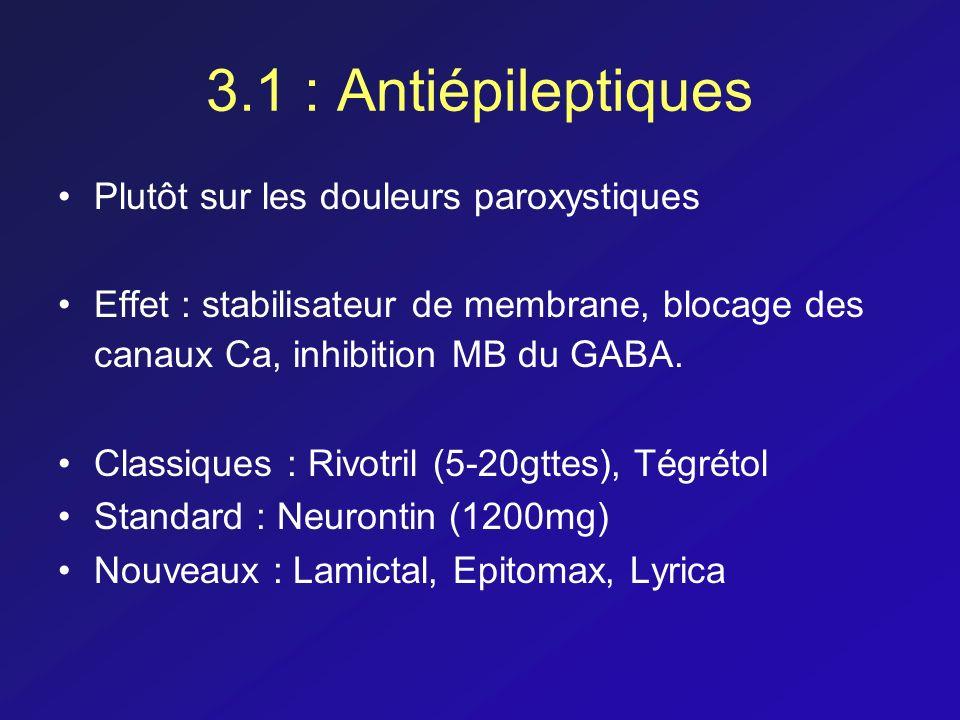 3.1 : Antiépileptiques Plutôt sur les douleurs paroxystiques Effet : stabilisateur de membrane, blocage des canaux Ca, inhibition MB du GABA. Classiqu