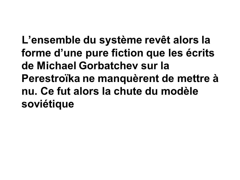 Lensemble du système revêt alors la forme dune pure fiction que les écrits de Michael Gorbatchev sur la Perestroïka ne manquèrent de mettre à nu. Ce f