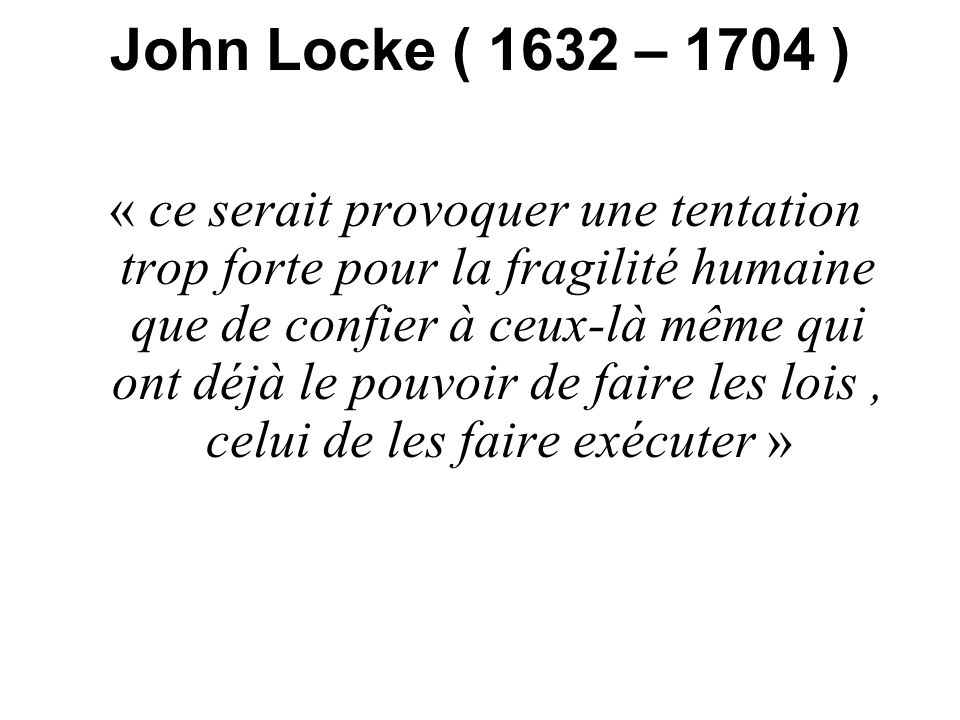 John Locke ( 1632 – 1704 ) « ce serait provoquer une tentation trop forte pour la fragilité humaine que de confier à ceux-là même qui ont déjà le pouv