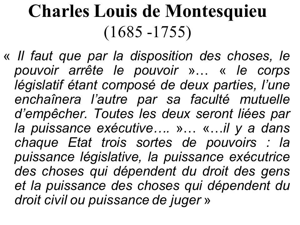 Charles Louis de Montesquieu (1685 -1755) « Il faut que par la disposition des choses, le pouvoir arrête le pouvoir »… « le corps législatif étant com
