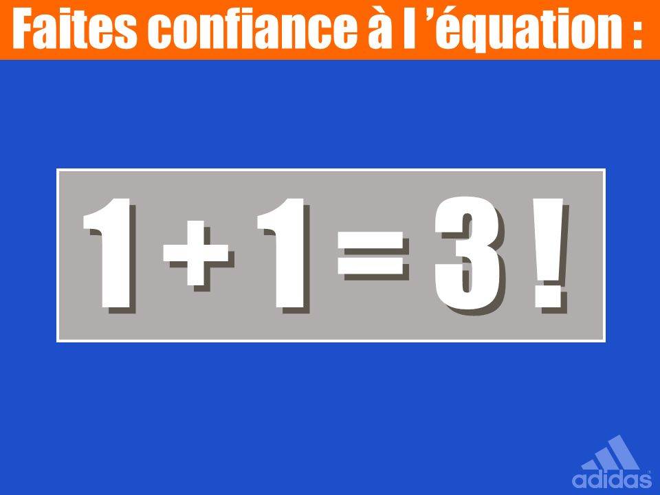 1 + 1 = 3 ! 1 + 1 = 3 ! Faites confiance à l équation :