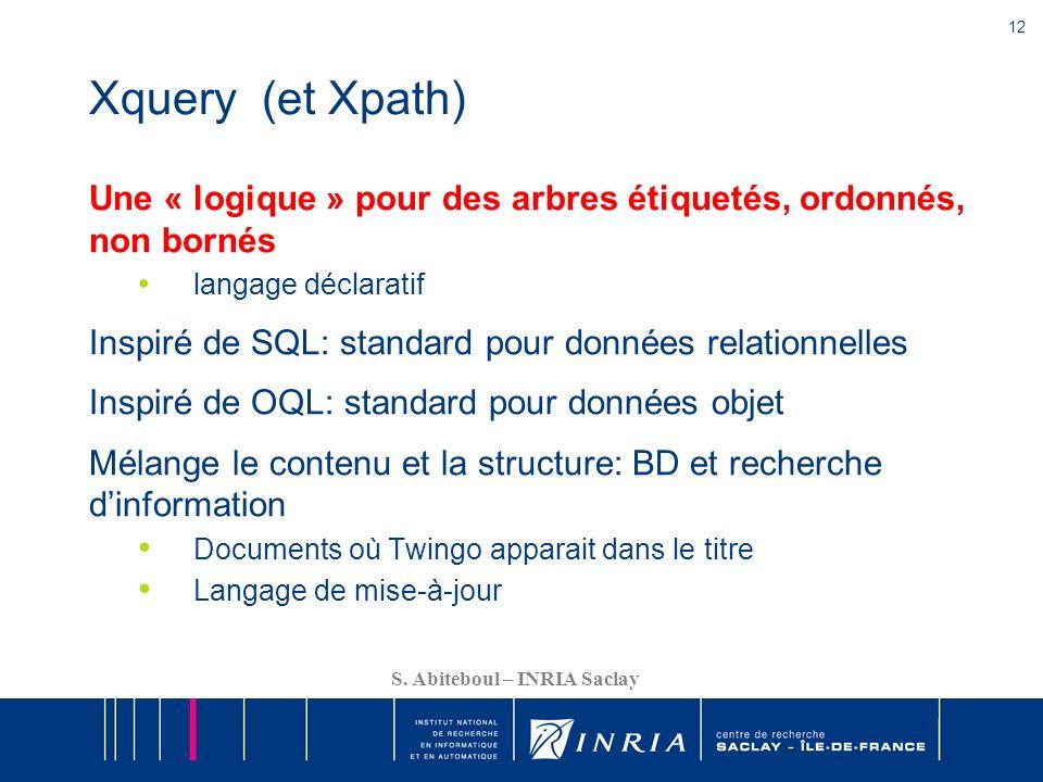 12 S. Abiteboul – INRIA Saclay Xquery (et Xpath) Une « logique » pour des arbres étiquetés, ordonnés, non bornés langage déclaratif Inspiré de SQL: st