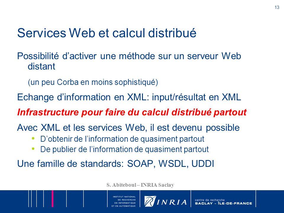 13 S. Abiteboul – INRIA Saclay Services Web et calcul distribué Possibilité dactiver une méthode sur un serveur Web distant (un peu Corba en moins sop