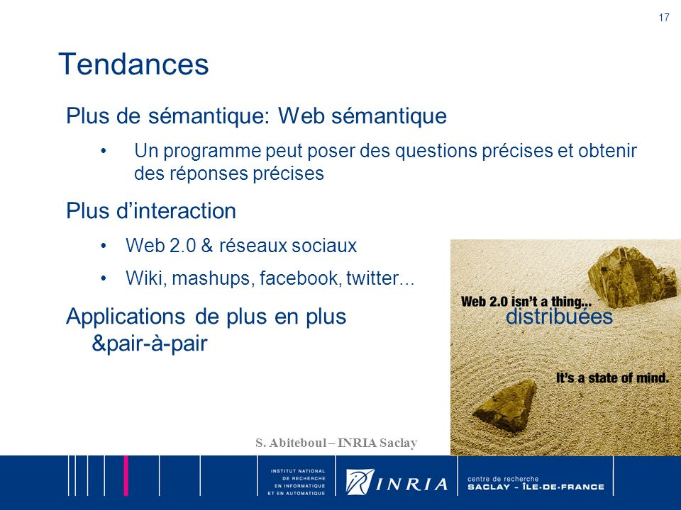 17 S. Abiteboul – INRIA Saclay Tendances Plus de sémantique: Web sémantique Un programme peut poser des questions précises et obtenir des réponses pré