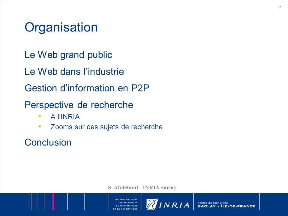 2 S. Abiteboul – INRIA Saclay Organisation Le Web grand public Le Web dans lindustrie Gestion dinformation en P2P Perspective de recherche A lINRIA Zo
