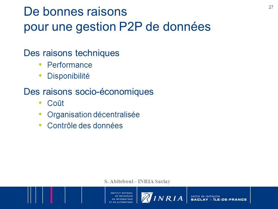 27 S. Abiteboul – INRIA Saclay De bonnes raisons pour une gestion P2P de données Des raisons techniques Performance Disponibilité Des raisons socio-éc