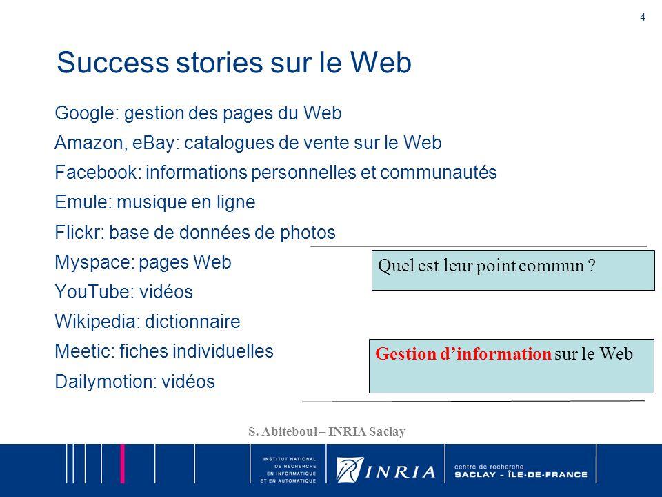 4 S. Abiteboul – INRIA Saclay Success stories sur le Web Google: gestion des pages du Web Amazon, eBay: catalogues de vente sur le Web Facebook: infor