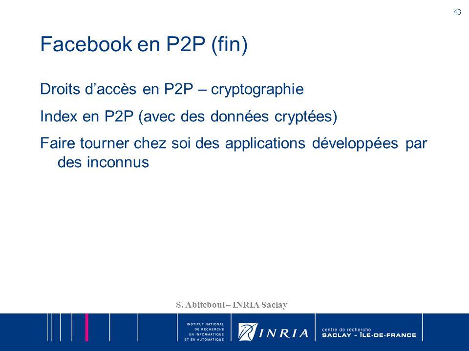 43 S. Abiteboul – INRIA Saclay Facebook en P2P (fin) Droits daccès en P2P – cryptographie Index en P2P (avec des données cryptées) Faire tourner chez