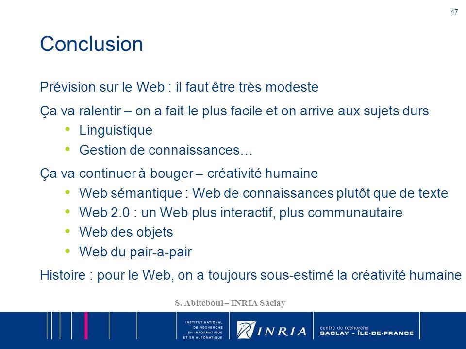 47 S. Abiteboul – INRIA Saclay Conclusion Prévision sur le Web : il faut être très modeste Ça va ralentir – on a fait le plus facile et on arrive aux