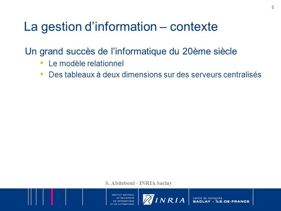 5 S. Abiteboul – INRIA Saclay La gestion dinformation – contexte Un grand succès de linformatique du 20ème siècle Le modèle relationnel Des tableaux à