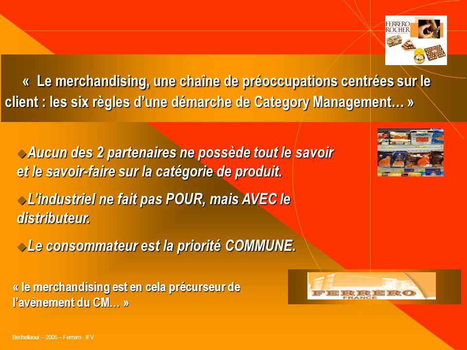 Bechellaoui – 2005 – Ferrero - IFV Le Category Management (définition transversale) : «Le CM consiste, pour le distributeur, à mettre en place toute l