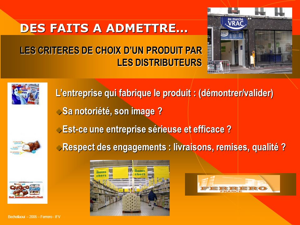 Bechellaoui – 2005 – Ferrero - IFV DES FAITS A ADMETTRE… DES FAITS A ADMETTRE… Le prix du produit : (argumenter/négocier ! ) Le besoin des consommateu