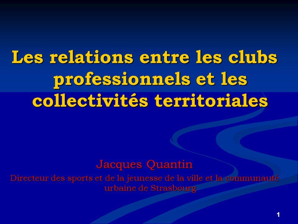 1 Les relations entre les clubs professionnels et les collectivités territoriales Jacques Quantin Directeur des sports et de la jeunesse de la ville e