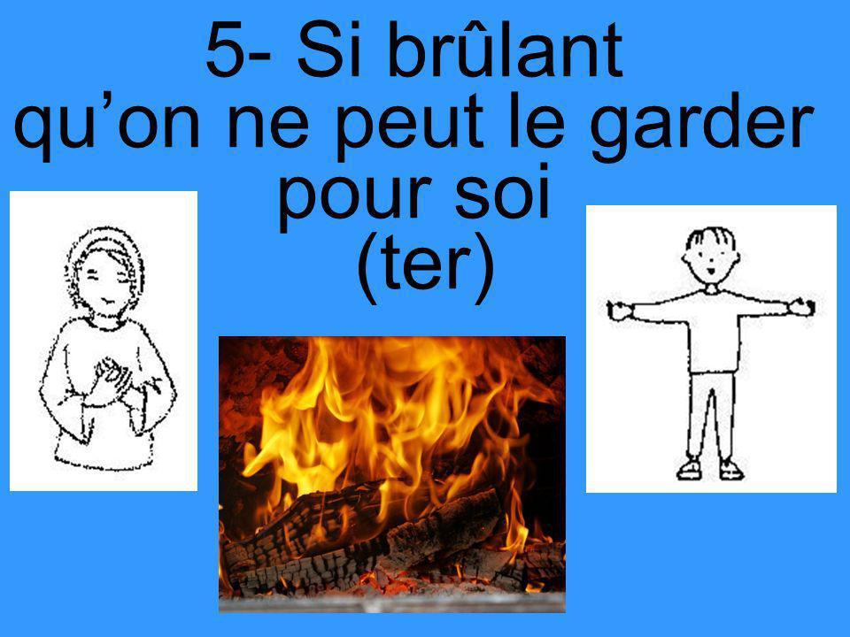 5- Si brûlant quon ne peut le garder pour soi (ter)