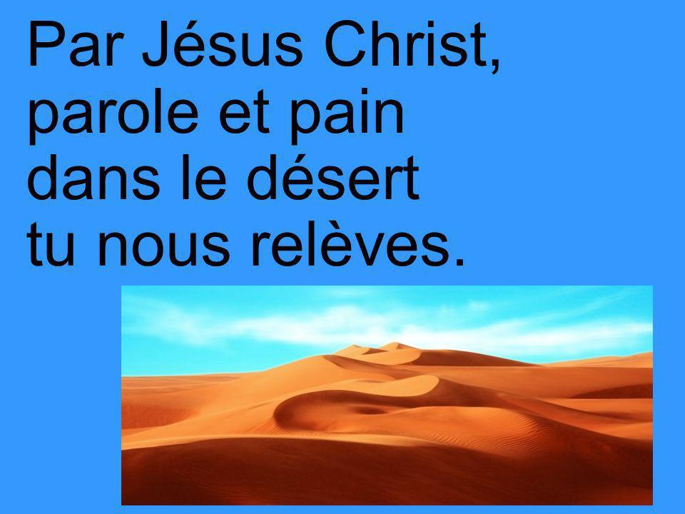 Par Jésus Christ, parole et pain dans le désert tu nous relèves.