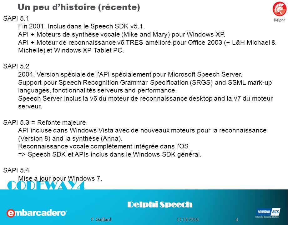 411/18/2010 F. Gaillard Un peu dhistoire (récente) Delphi Speech SAPI 5.1 Fin 2001. Inclus dans le Speech SDK v5.1. API + Moteurs de synthèse vocale (