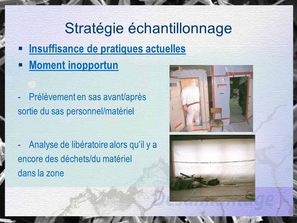 10 Stratégie échantillonnage Insuffisance de pratiques actuelles Moment inopportun -Prélèvement en sas avant/après sortie du sas personnel/matériel -A