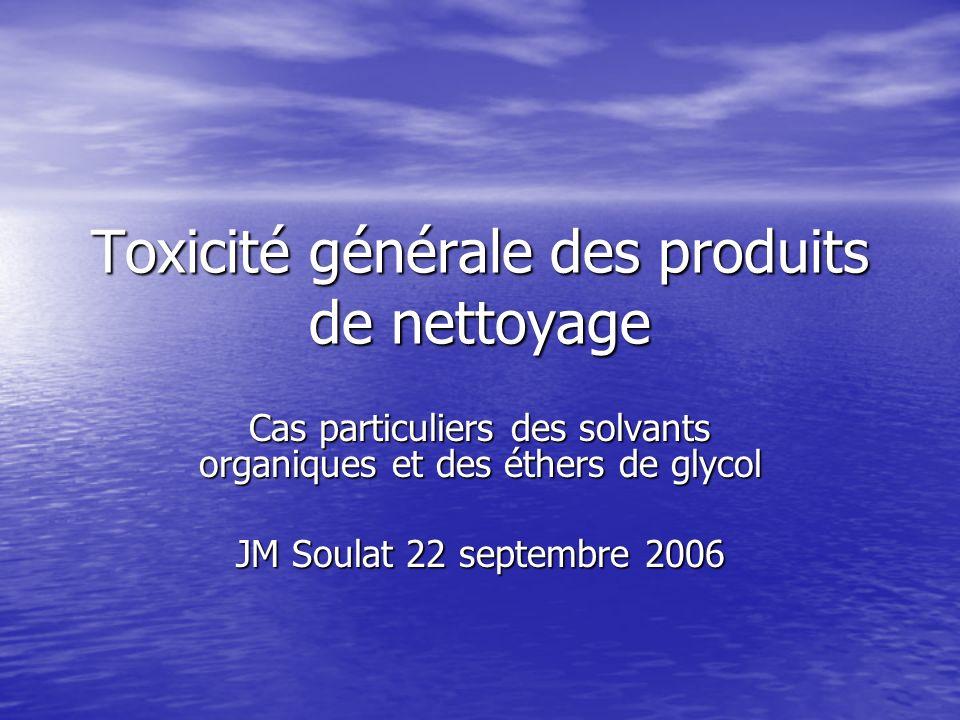 Toxicité générale des produits de nettoyage Cas particuliers des solvants organiques et des éthers de glycol JM Soulat 22 septembre 2006