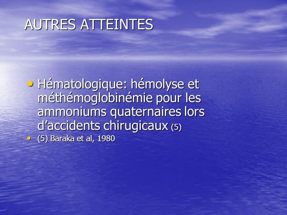 AUTRES ATTEINTES Hématologique: hémolyse et méthémoglobinémie pour les ammoniums quaternaires lors daccidents chirugicaux (5) Hématologique: hémolyse