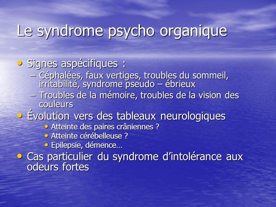 Le syndrome psycho organique Signes aspécifiques : Signes aspécifiques : –Céphalées, faux vertiges, troubles du sommeil, irritabilité, syndrome pseudo
