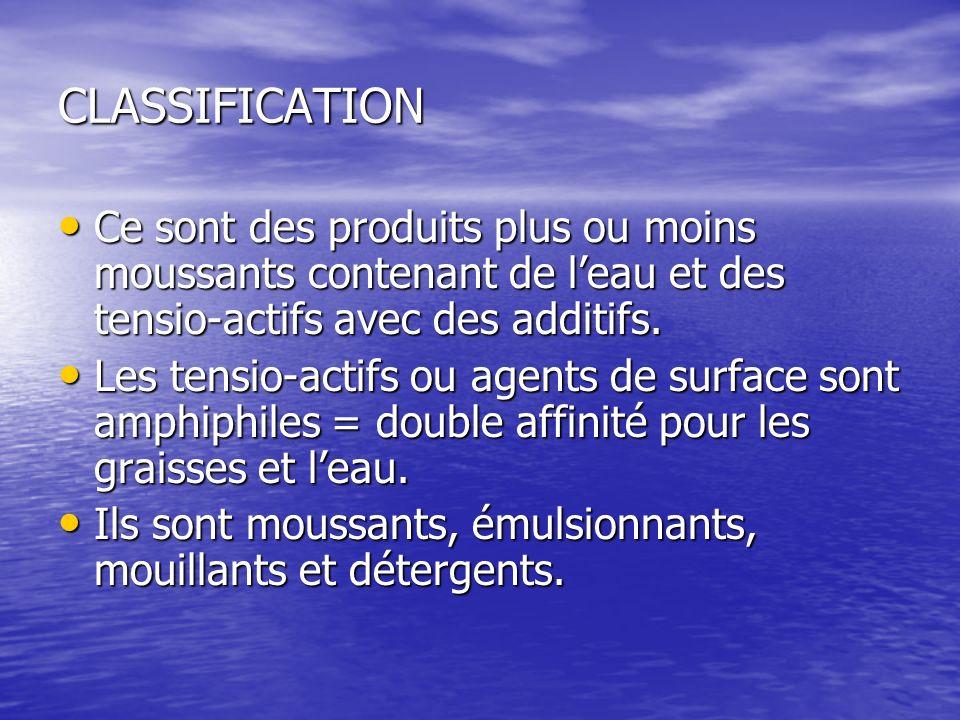 CLASSIFICATION Ce sont des produits plus ou moins moussants contenant de leau et des tensio-actifs avec des additifs. Ce sont des produits plus ou moi