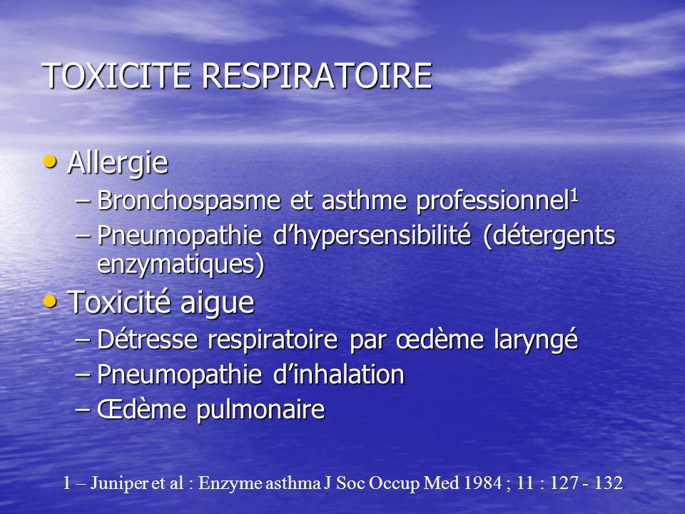 TOXICITE RESPIRATOIRE Allergie Allergie –Bronchospasme et asthme professionnel 1 –Pneumopathie dhypersensibilité (détergents enzymatiques) Toxicité ai
