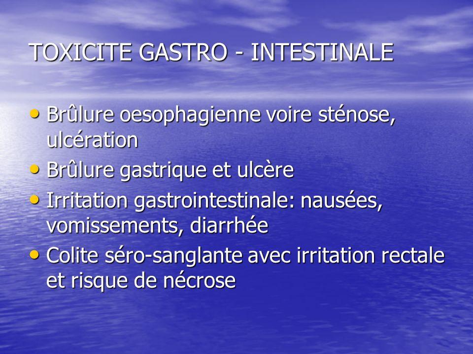 TOXICITE GASTRO - INTESTINALE Brûlure oesophagienne voire sténose, ulcération Brûlure oesophagienne voire sténose, ulcération Brûlure gastrique et ulc