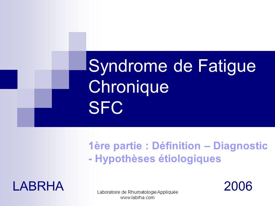 Laboratoire de Rhumatologie Appliquée www.labrha.com Syndrome de Fatigue Chronique SFC 1ère partie : Définition – Diagnostic - Hypothèses étiologiques