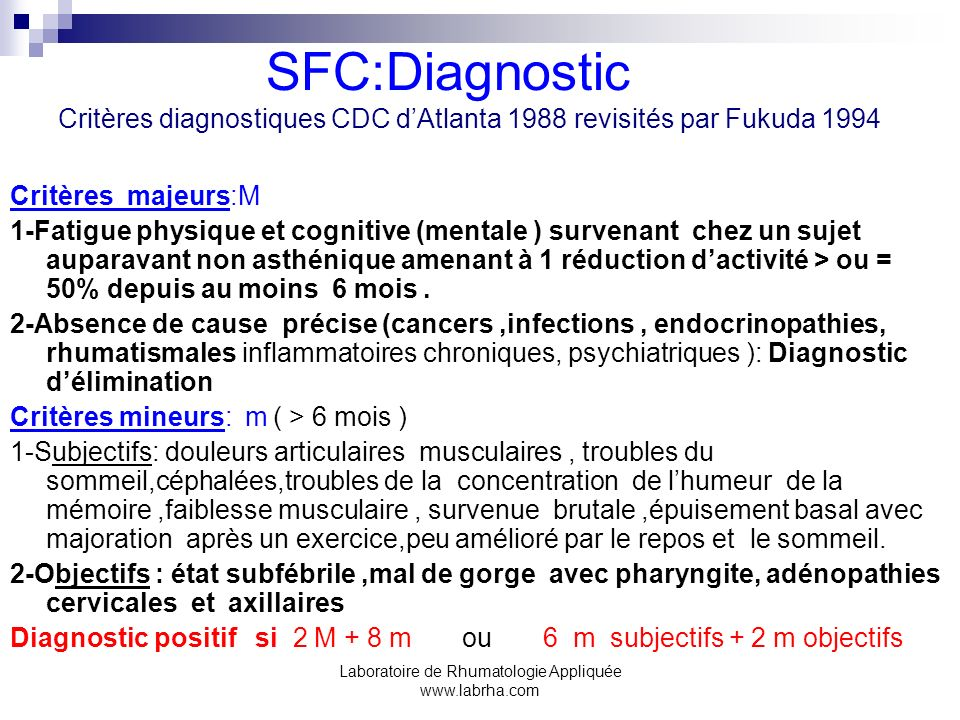 Laboratoire de Rhumatologie Appliquée www.labrha.com SFC:Diagnostic Critères diagnostiques CDC dAtlanta 1988 revisités par Fukuda 1994 Critères majeur