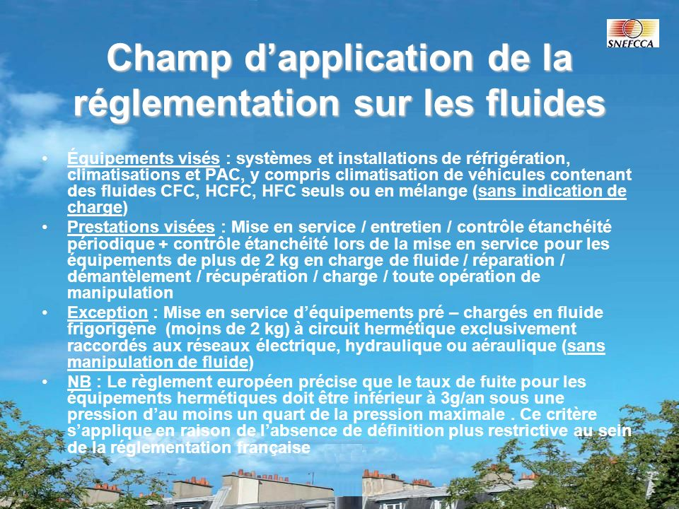 Champ dapplication de la réglementation sur les fluides Équipements visés : systèmes et installations de réfrigération, climatisations et PAC, y compr